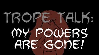 Trope Talk: My Powers Are Gone!
