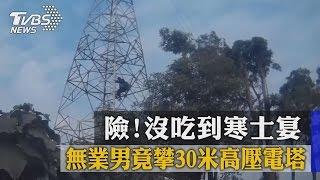險!沒吃到寒士宴 無業男竟攀30米高壓電塔