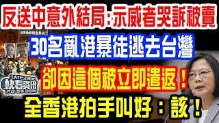 反送中惊爆意外結局:示威者集体痛哭被出賣!30名亂港真兇逃去台灣,卻因這個被立即遣返!全香港拍手叫好:該!大快人心!