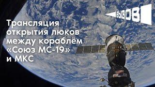 Трансляция открытия люков между кораблем «Союз МС-19» и МКС