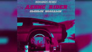 Денис RiDer   Пьяным, молодым (Nohands Remix)