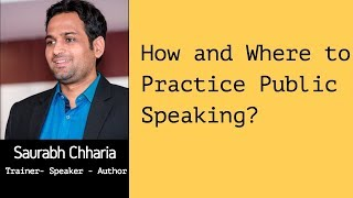 How and where to practice Public Speaking by Saurabh Chharia