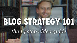 Blog Strategy 101: The 14 Step Video Guide