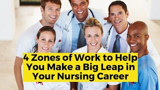 View the video 4 Zones of Work to Help You Make a Big Leap in Your Nursing Career