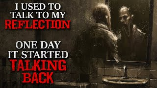 """I used to talk to my reflection until one day it started talking back"" Creepypasta"