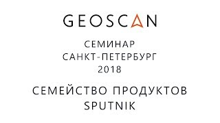 Семинар ГЕОСКАН Санкт-Петербург 2018. Семейство продуктов Sputnik