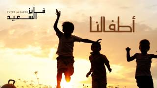 تحميل اغاني فايز السعيد - أطفالنا (النسخة الأصلية) | 2014 MP3