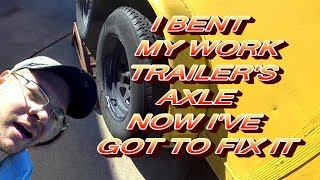 I BENT MY WORK TRAILER'S AXLE NOW I'VE GOT TO FIX IT