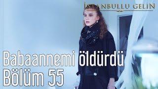 İstanbullu Gelin 55. Bölüm - Babaannemi Öldürdü