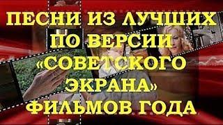 ПЕСНИ ИЗ ЛУЧШИХ ПО ВЕРСИИ «СОВЕТСКОГО ЭКРАНА» ФИЛЬМОВ ГОДА. МУЗЫКАЛЬНЫЙ ОБЗОР