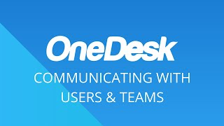 OneDesk – Getting Started: Communicating With Users & Teams