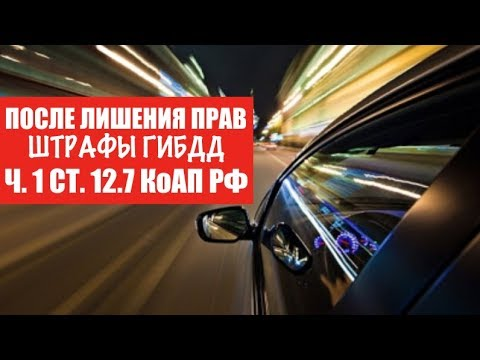 После лишения прав.  Штрафы Гибдд по статье 12. 7 КоАП РФ.  Практика.  Автоюрист.