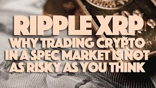 Ripple XRP: Why Trading Crypto In A SPEC Market Is Not As Risky As You Think