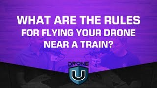 What Are the Rules for Flying Your Drone near a Train?