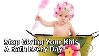 Stop Giving Your Kids A Bath Every Day!