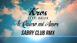 Kros Feat. Kalex - Te Quiero Mi Amor (Sabry Club Rmx) (Official Lyrics Video)