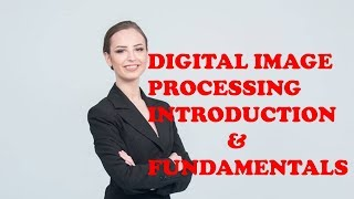 DIGITAL IMAGE PROCESSING INTRODUCTION & FUNDAMENTALS