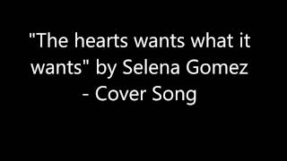 The heart wants what it wants- Cover song