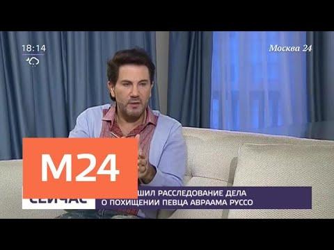 СК завершил расследование дела о похищении певца Авраама Руссо - Москва 24