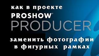 Как заменить фотографии в проекте ProShow Producer с фигурными рамками