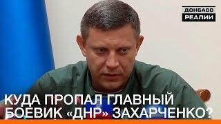 Куда пропал главный боевик «ДНР» Захарченко? | «Донбасc.Реалии»