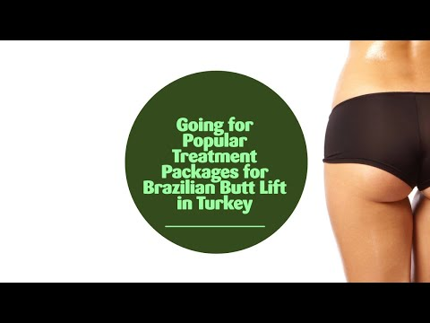 Going for Popular Treatment Packages for Brazilian Butt Lift in Turkey
