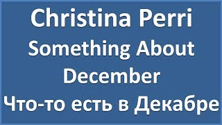 Christina Perri - Something About December (текст, перевод и транскрипция слов)