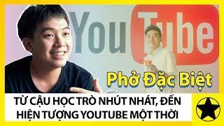 Phở Đặc Biệt - Từ Cậu Học Trò Nhút Nhát, Đến Hiện Tượng Youtube Một Thời