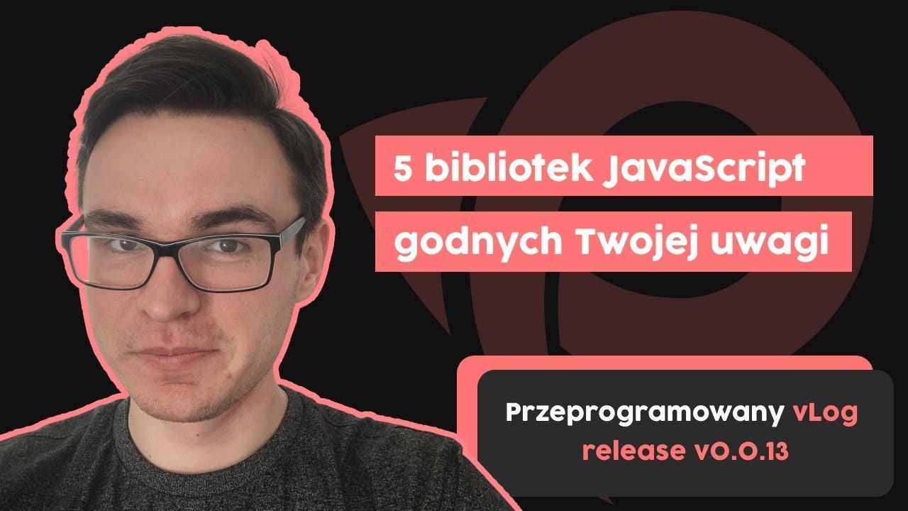 5 bibliotek JavaScript godnych Twojej uwagi | Przeprogramowany vlog v0.0.13 cover image