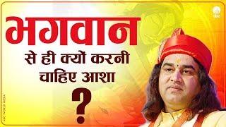 Bhagwan Se Hi Kyun Karni Cahaiye Asha ? || भगवान से ही क्यों करनी चाहिए आशा ? || Thakur Ji Maharaj
