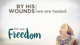 By His Wounds, We Are Healed: For Our Freedom