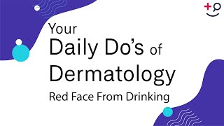 Red Face From Drinking - Daily Do's of Dermatology