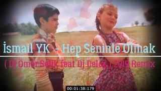 İsmail YK    Hep Seninle Olmak ( Dj Ömer Selik Feat Dj Deloş ) 2019 Remix