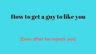 How to get a guy to like you - Even after he rejects you