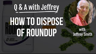 Q & A with Jeffrey Smith: HOW TO DISPOSE OF ROUNDUP
