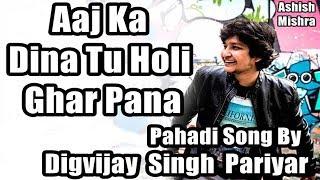 Reupload - Digvijay Singh Pariyar - | Pahadi Song | Aaj Ka Dina Tu Holi Ghar Pana