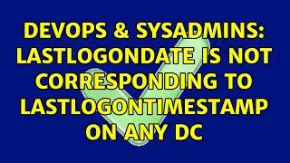 DevOps & SysAdmins: LastLogonDate is not corresponding to LastLogonTimestamp on any DC