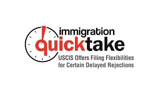 AILA Quicktake #305–USCIS Offers Filing Flexibilities for Certain Delayed Rejections