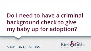 Adoption Questions: Is  a criminal background check required for me to put my baby up for adoption?