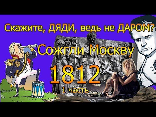 Скажите, ДЯДИ, ведь не ДАРОМ? Сожгли МОСКВУ.1812