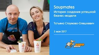 Soupmates. История создания успешной бизнес-модели. Татьяна Стоумова-Олешкевич. 5 мая 2017