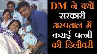डीएम ने सरकारी अस्पताल में कराई पत्नी की डिलीवरी, पीछे है बड़ा कारण