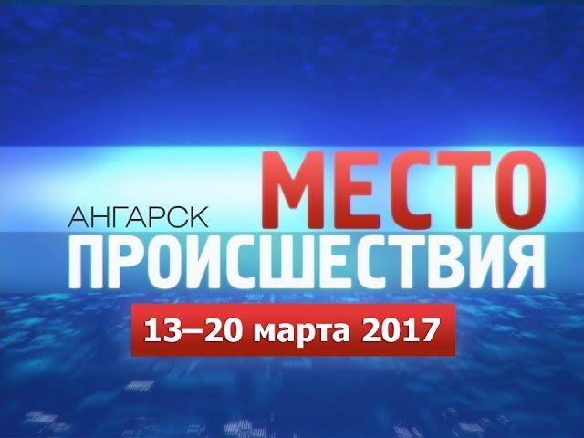 «Место происшествия – Ангарск» за 13–20 марта 2017