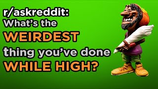 AskReddit - What is the WEIRDEST thing you've done WHILE HIGH? 🌲😋 Reddit Post   Best of Reddit