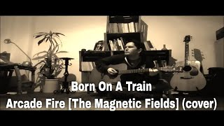 Born On A Train - Arcade Fire [The Magnetic Fields] (cover)