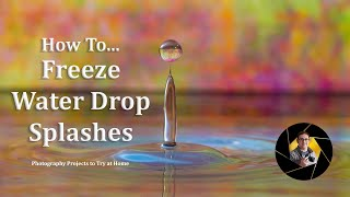How to... Freeze Water Drops / Splash | Photography Projects to Try at Home