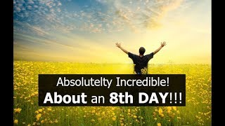 Absolutely Incredible! About an 8th DAY!!! (and more)