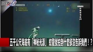 五千公尺海底有「神秘光源」 蛟龍號拍到什麼卻沒告訴我們!? 黃創夏  傅鶴齡 20160913-4 關鍵時刻