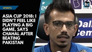 Asia Cup 2018: I didn't feel like playing a big game, says Chahal after beating Pakistan | Kholo.pk