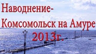 Как это было! Наводнение.Комсомольск на Амуре 2013.